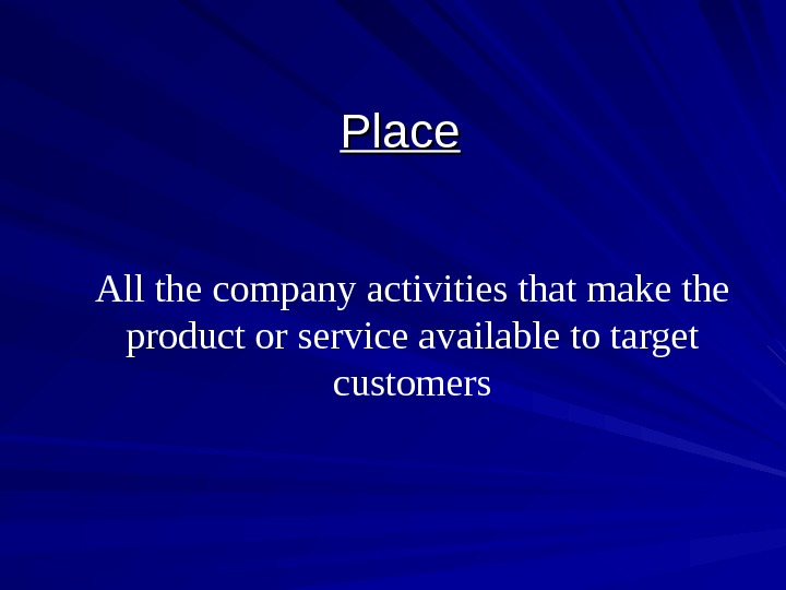 Place All the company activities that make the product or service available to target