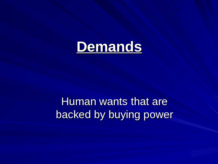 Demands Human wants that are backed by buying power