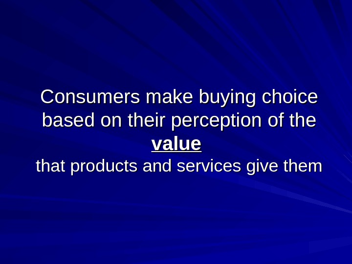 Consumers make buying choice based on their perception of the value  that products