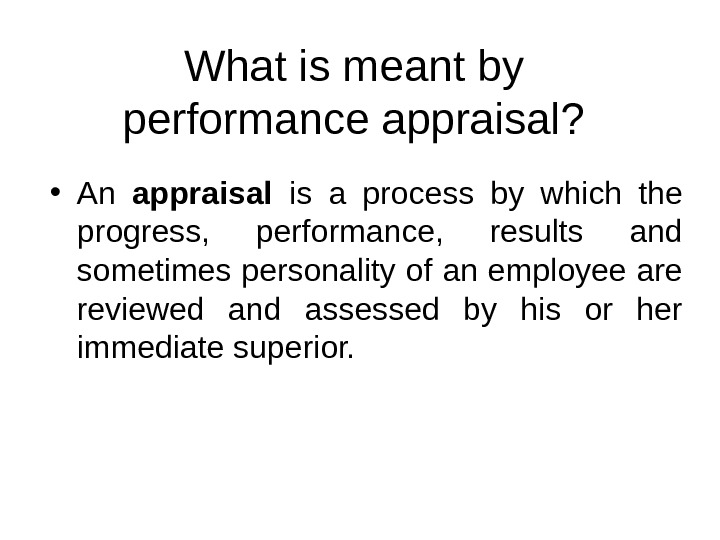 What is meant by performance appraisal?  • An appraisal  is a process by which