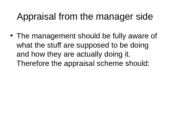Appraisal from the manager side • The management should be fully aware of what the stuff