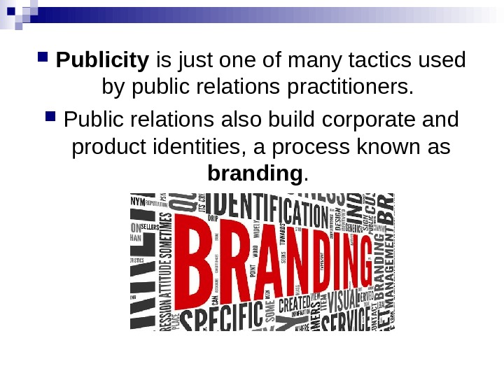 Publicity is just one of many tactics used by public relations practitioners.  Public relations