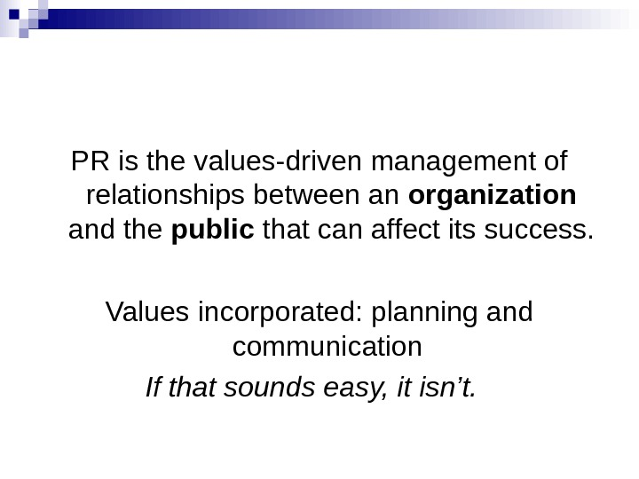 PR is the values-driven management of relationships between an organization  and the public