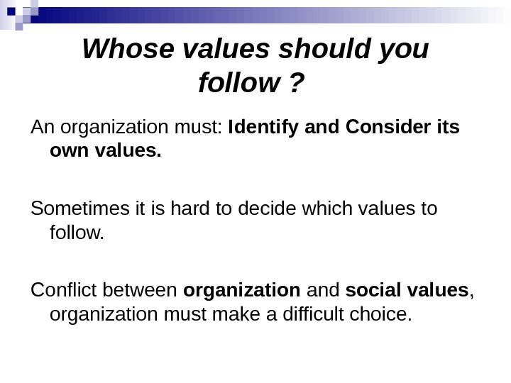 Whose values should you follow ?  An organization must:  Identify and Consider