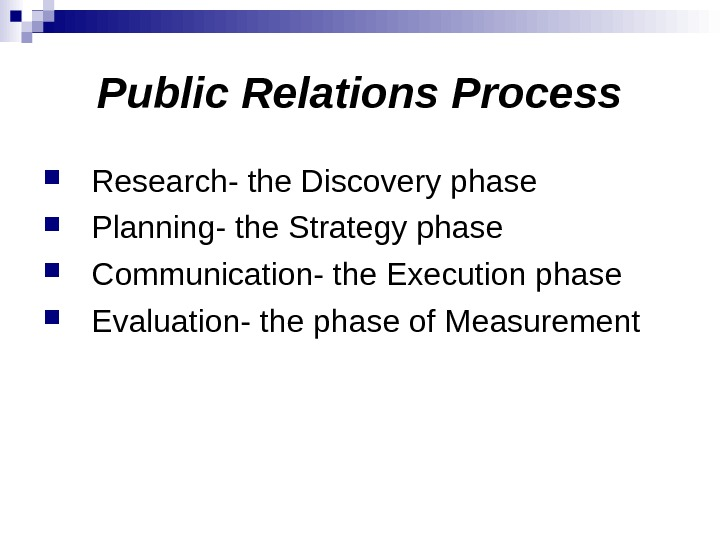 Public Relations Process Research- the Discovery phase Planning- the Strategy phase Communication- the Execution