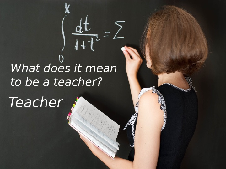 Teacher What does it mean to be a teacher?