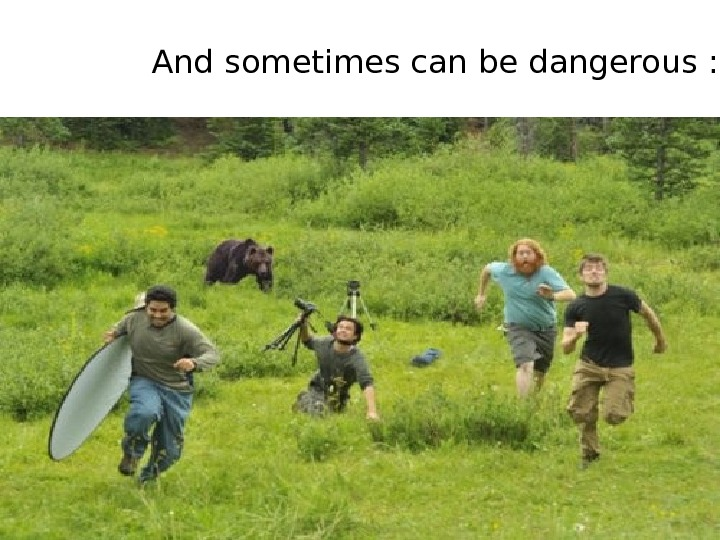 And sometimes can be dangerous : )