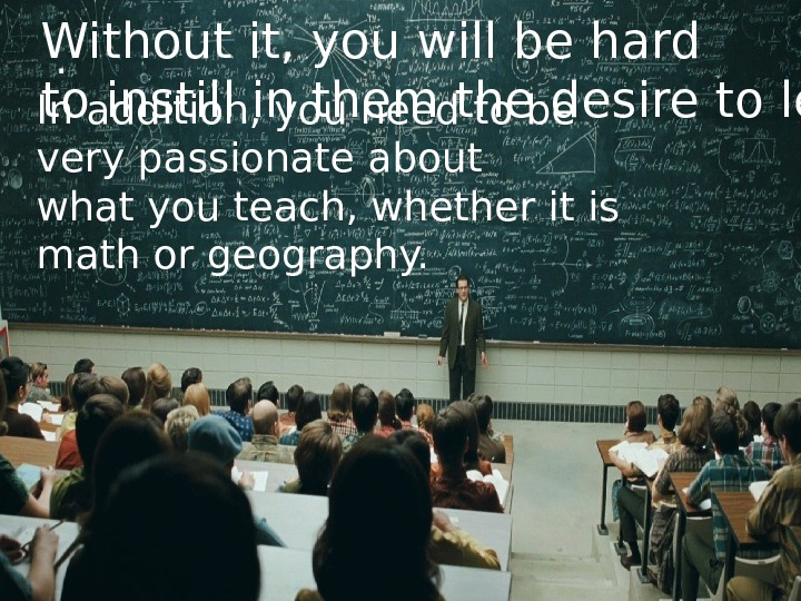 . Without it, you will be hard to instill in them the desire to learn In