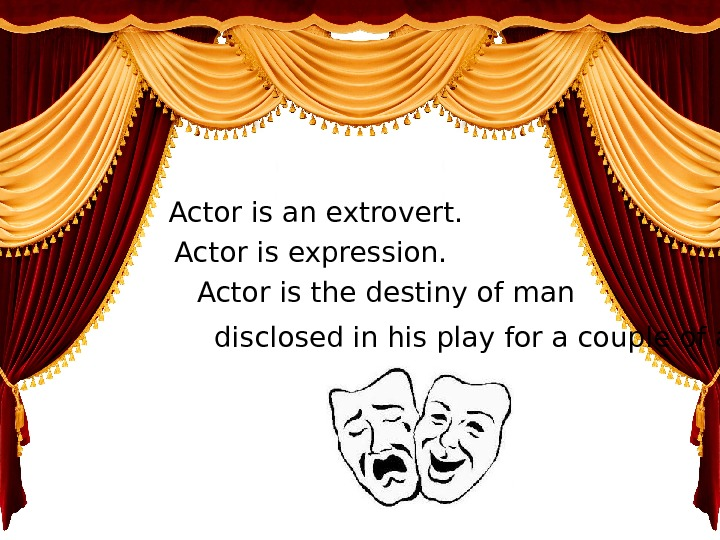 Actor is an extrovert. Actor is expression. Actor is the destiny of man disclosed in his