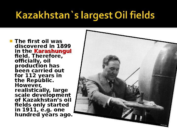 The first oil was discovered in 1899 in the Karashungul  field. Therefore,  officially,