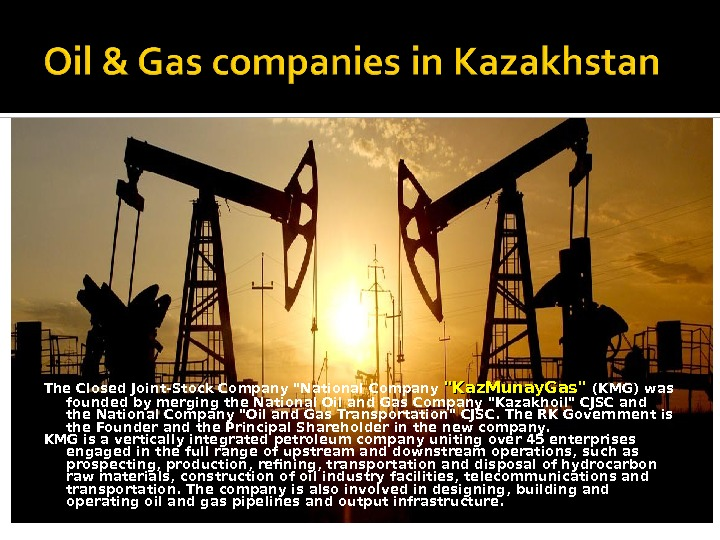The Closed Joint-Stock Company National Company Kaz. Munay. Gas (KMG) was founded by merging the National