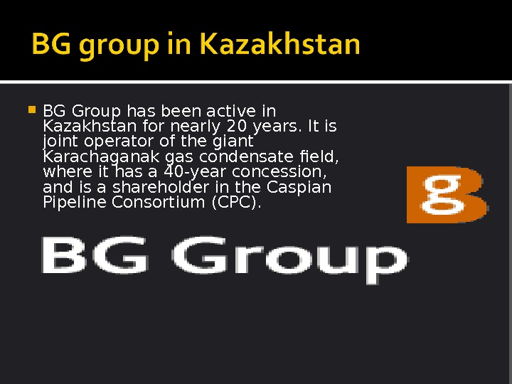 BG Group has been active in Kazakhstan for nearly 20 years. It is joint operator