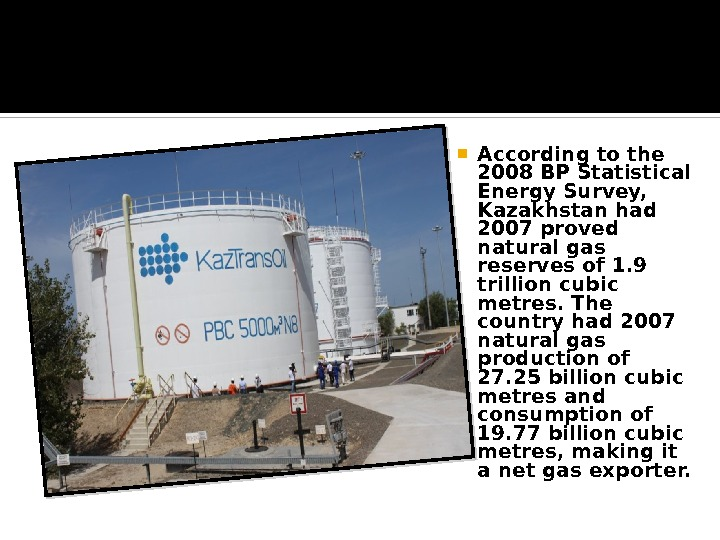 According to the 2008 BP Statistical Energy Survey,  Kazakhstan had 2007 proved natural gas