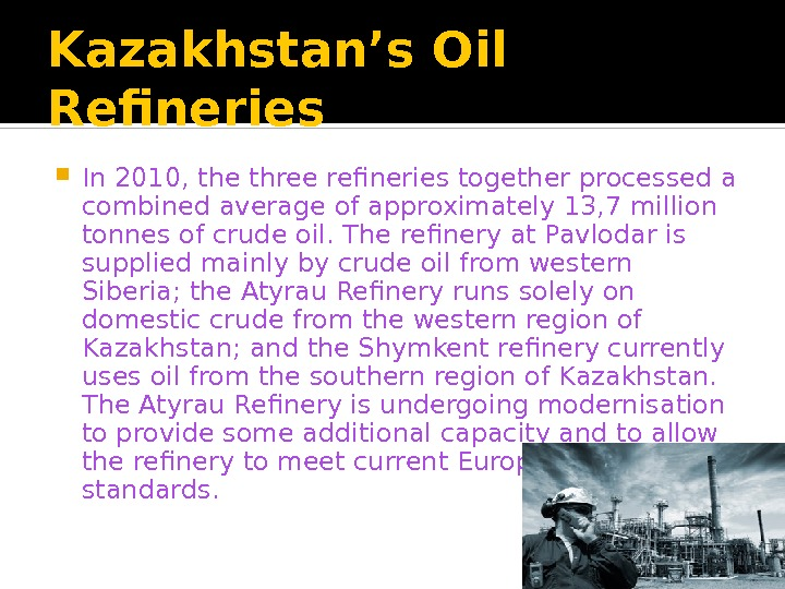 Kazakhstan's Oil Refineries In 2010, the three refineries together processed a combined average of approximately 13,