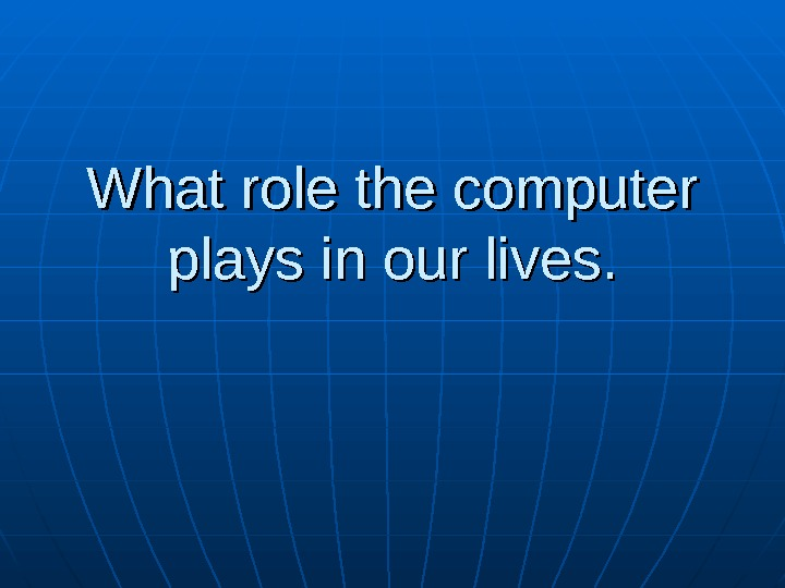 What role the computer plays in our lives.