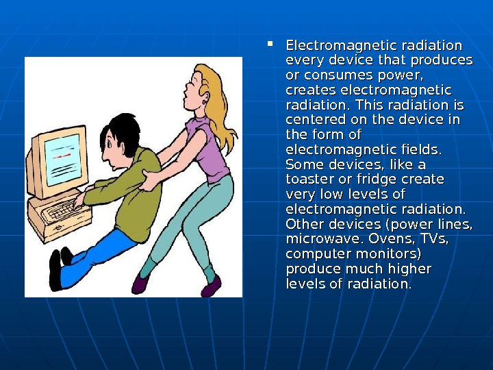 Electromagnetic radiation every device that produces or consumes power,  creates electromagnetic radiation. This