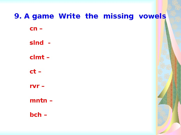 9. A game  Write the missing vowels cn – slnd - clmt – ct –