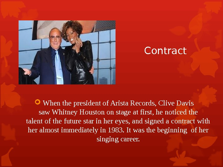 Contract When the president of Arista Records, Clive Davis saw Whitney Houston on stage at first,