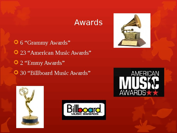 "Awards 6 ""Grammy  Awards"" 23 ""American Music Awards"" 2 ""Emmy Awards"" 30 ""Billboard Music Awards"""