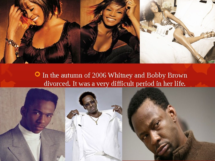 In the autumn of 2006 Whitney and Bobby Brown divorced.  It was a very