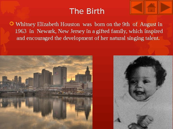 The Birth Whitney Elizabeth Houston was born on the 9 th of August in 1963 in