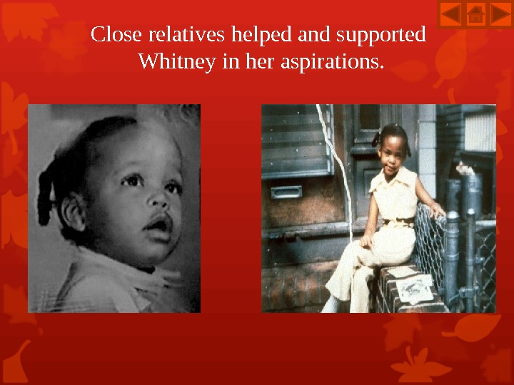 Close relatives helped and supported  Whitney in her aspirations.