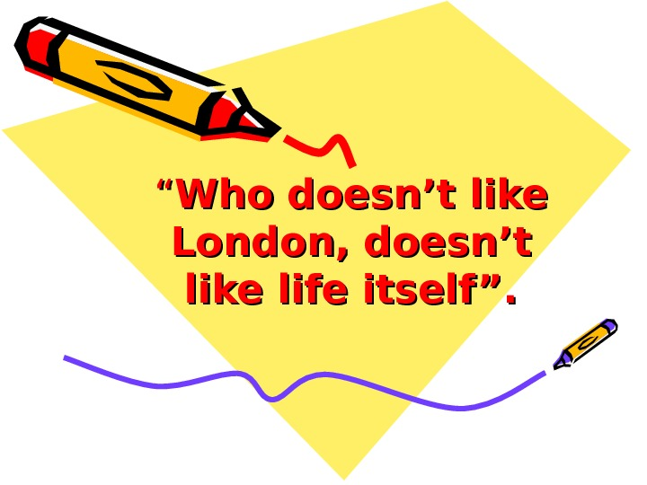 """"" Who doesn't like London, doesn't like life itself""."