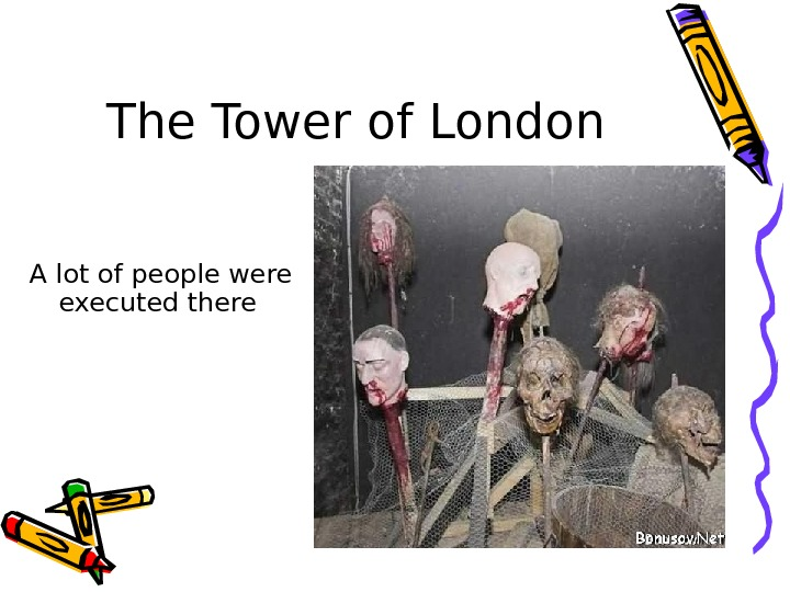 The Tower of London A lot of people were executed there