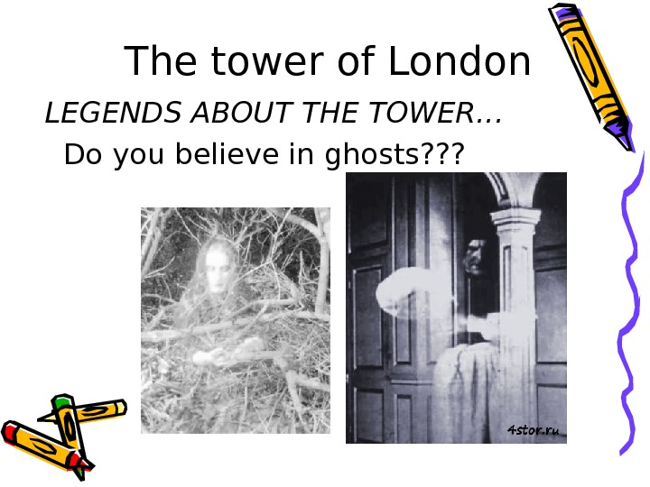The tower of London LEGENDS ABOUT THE TOWER…  Do you believe in ghosts?