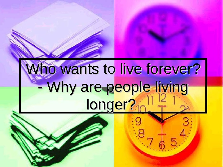 Who wants to live forever?  - Why are people living longer?