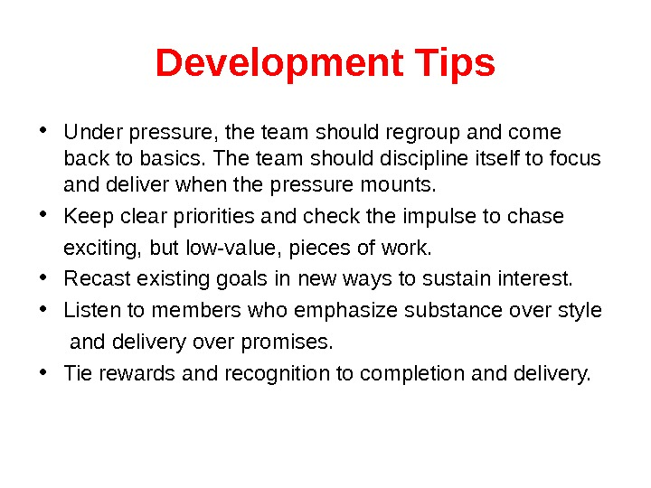 Development Tips • Under pressure, the team should regroup and come back to basics. The team