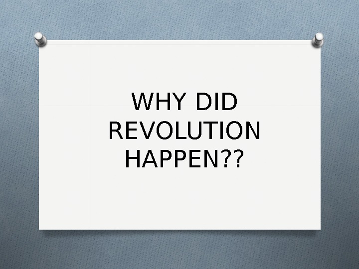 WHY DID REVOLUTION HAPPEN? ?