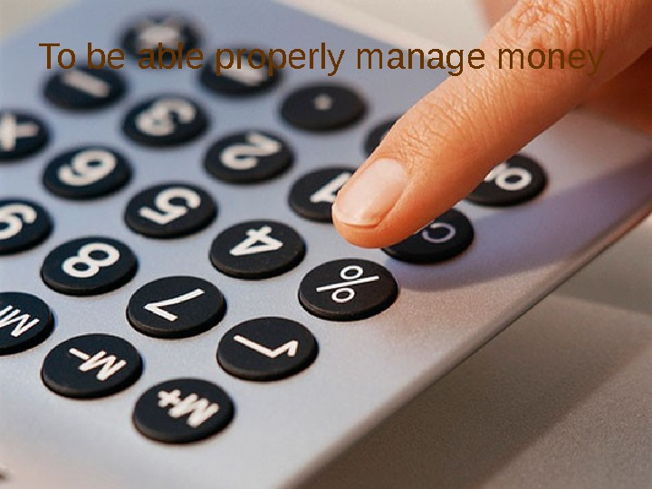 To be able properly manage money