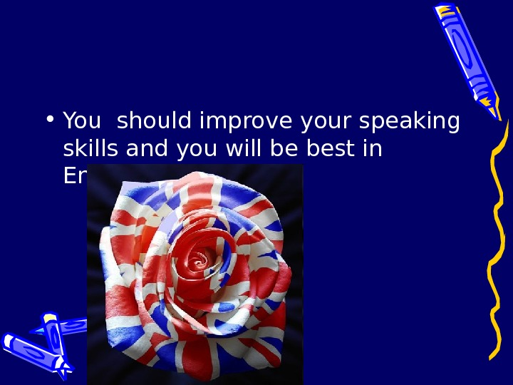 • You should improve your speaking skills and you will be best in English.