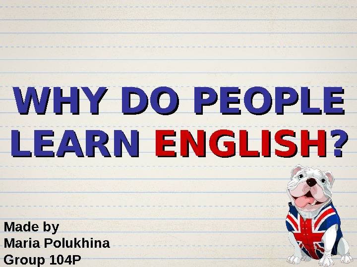 WHY DO PEOPLE LEARN ENGLISH ? ? Made by Maria Polukhina Group 104 P