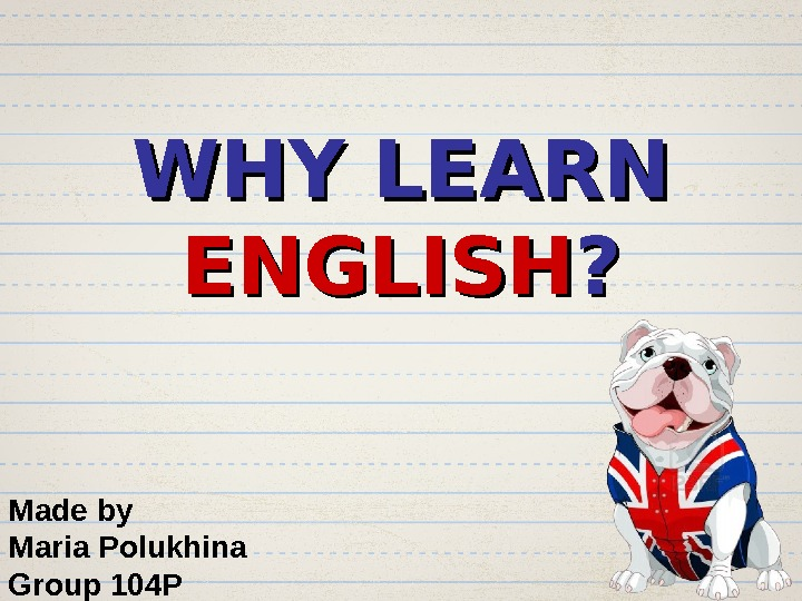 WHY LEARN ENGLISH ? ? Made by Maria Polukhina Group 104 P