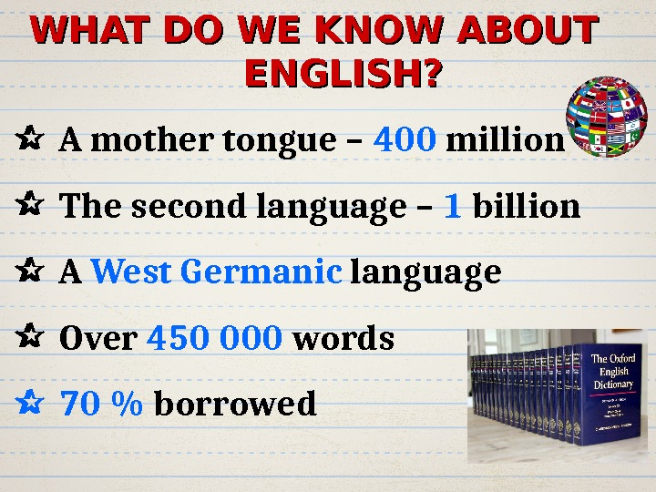 WHAT  DO WE KNOW ABOUT ENGLISH? A mother tongue – 400 million  The second