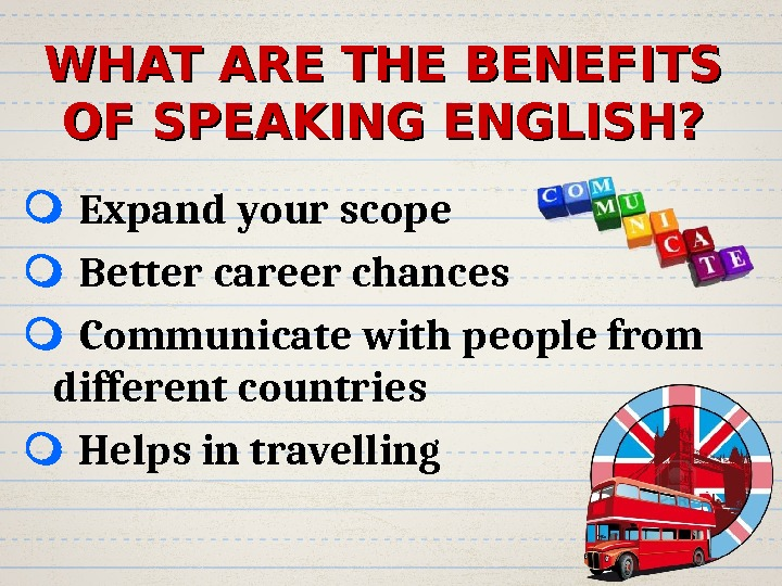 WHAT ARE THE BENEFITS OF SPEAKING ENGLISH? Expand your scope Better career chances Communicate with people