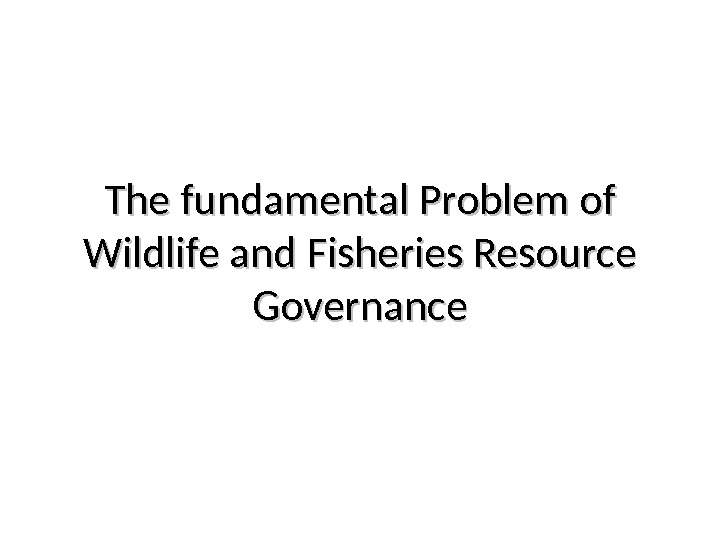 The fundamental Problem of  Wildlife and Fisheries Resource Governance