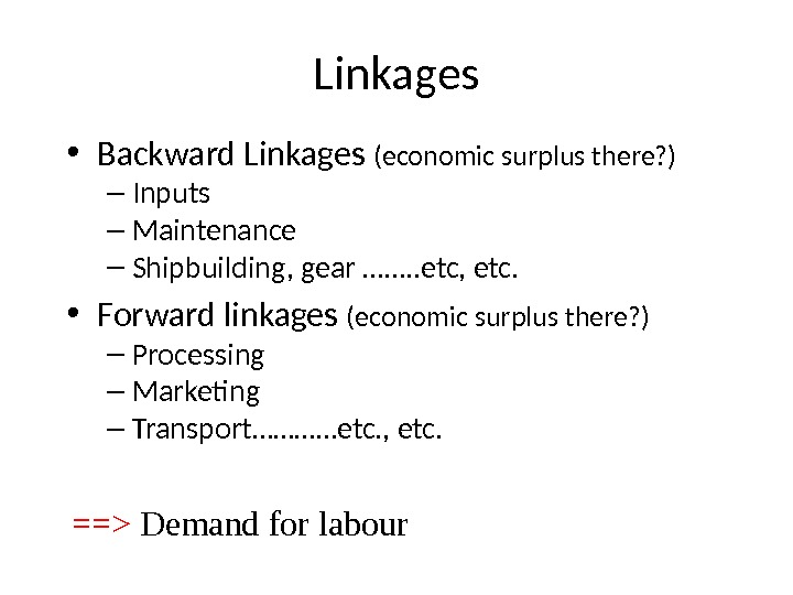 Linkages • Backward Linkages (economic surplus there? ) – Inputs – Maintenance – Shipbuilding, gear …….