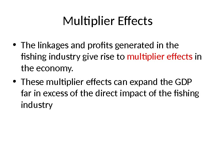Multiplier Effects • The linkages and profits generated in the fishing industry give rise to multiplier