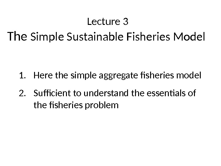 Lecture 3 The Simple Sustainable Fisheries Model  1. Here the simple aggregate fisheries model 2.
