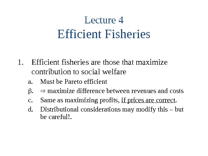 Lecture 4 Efficient Fisheries 1. Efficient fisheries are those that maximize contribution to social welfare a.