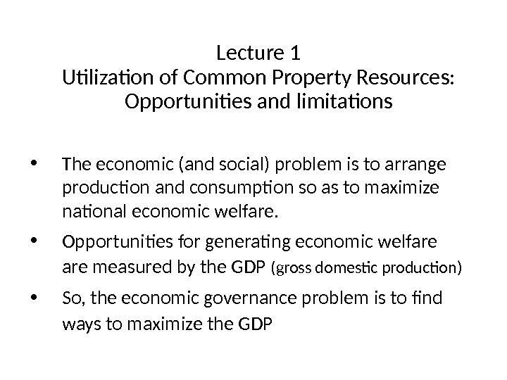 Lecture 1 Utilization of Common Property Resources:  Opportunities and limitations • The economic (and social)
