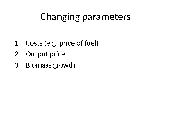 Changing parameters 1. Costs (e. g. price of fuel) 2. Output price 3. Biomass growth