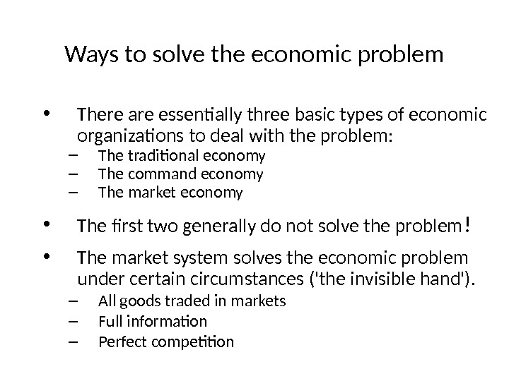 Ways to solve the economic problem • There are essentially three basic types of economic organizations