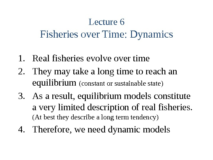 Lecture 6 Fisheries over Time: Dynamics 1. Real fisheries evolve over time 2. They may take