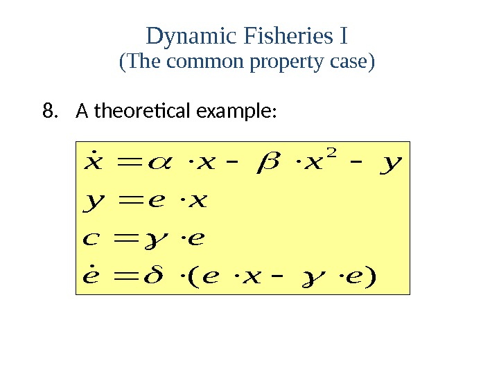 8. A theoretical example: () xxxy yex ce eexe b  2 Dynamic Fisheries I (The