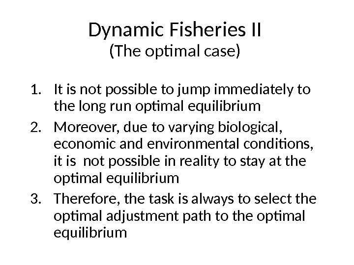 Dynamic Fisheries II (The optimal case) 1. It is not possible to jump immediately to the