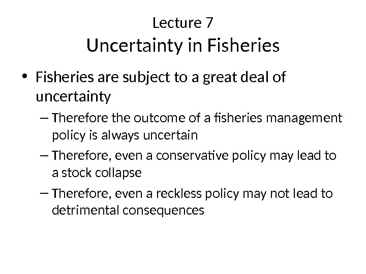 Lecture 7 Uncertainty in Fisheries • Fisheries are subject to a great deal of uncertainty –